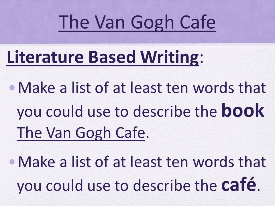 The Van Gogh Cafe Literature Based Writing: Make a list of at least ten words that you could use to describe the book The Van Gogh Cafe. Make a list o