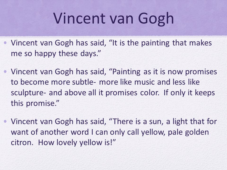 Vincent van Gogh Vincent van Gogh has said, It is the painting that makes me so happy these days.