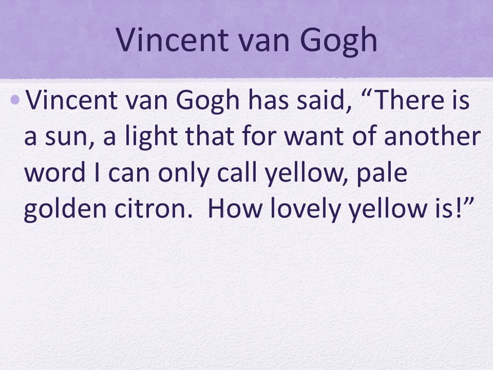 Vincent van Gogh Vincent van Gogh has said, There is a sun, a light that for want of another word I can only call yellow, pale golden citron. How love