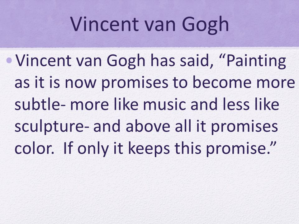 Vincent van Gogh Vincent van Gogh has said, Painting as it is now promises to become more subtle- more like music and less like sculpture- and above all it promises color.