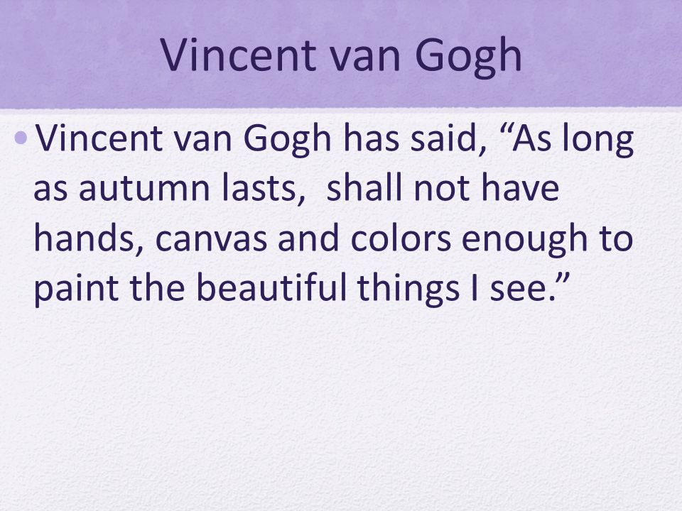Vincent van Gogh Vincent van Gogh has said, As long as autumn lasts, shall not have hands, canvas and colors enough to paint the beautiful things I see.