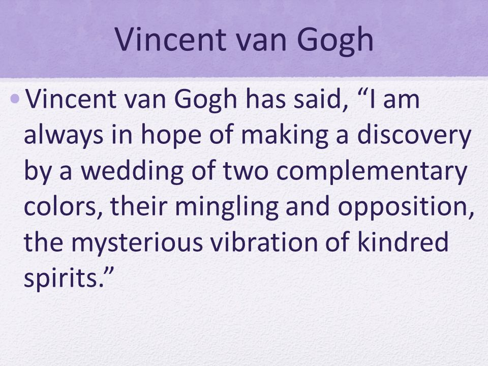 Vincent van Gogh Vincent van Gogh has said, I am always in hope of making a discovery by a wedding of two complementary colors, their mingling and opposition, the mysterious vibration of kindred spirits.