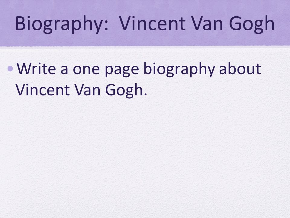 Biography: Vincent Van Gogh Write a one page biography about Vincent Van Gogh.