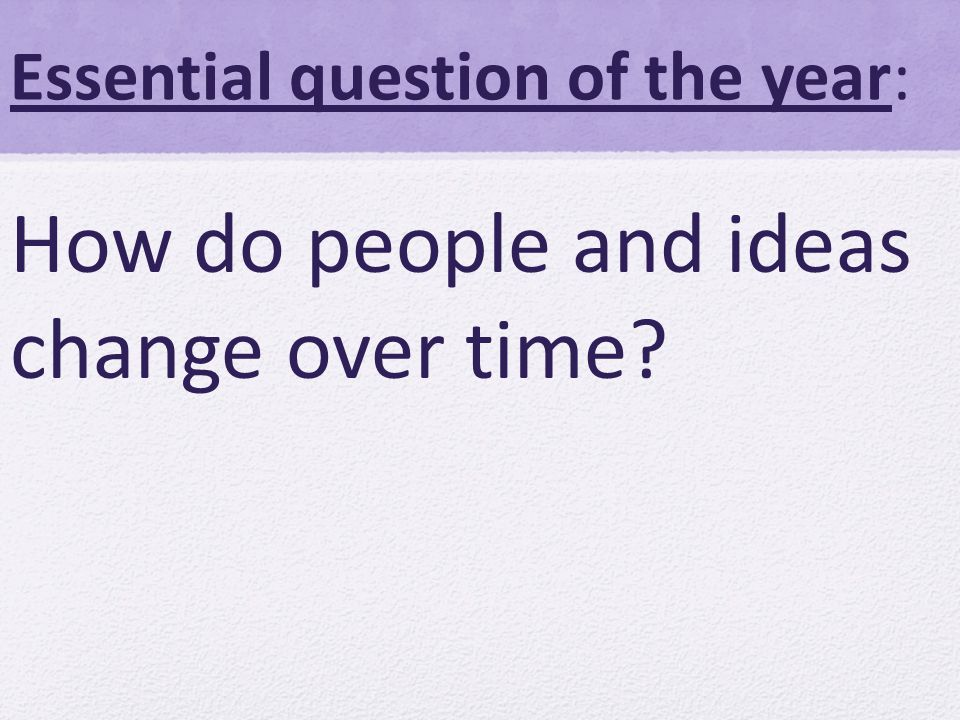 Essential question of the year: How do people and ideas change over time
