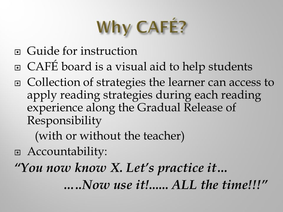 Guide for instruction CAFÉ board is a visual aid to help students Collection of strategies the learner can access to apply reading strategies during each reading experience along the Gradual Release of Responsibility (with or without the teacher) Accountability: You now know X.