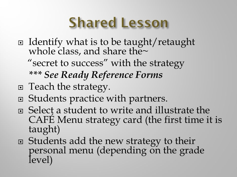 Identify what is to be taught/retaught whole class, and share the~ secret to success with the strategy *** See Ready Reference Forms Teach the strategy.