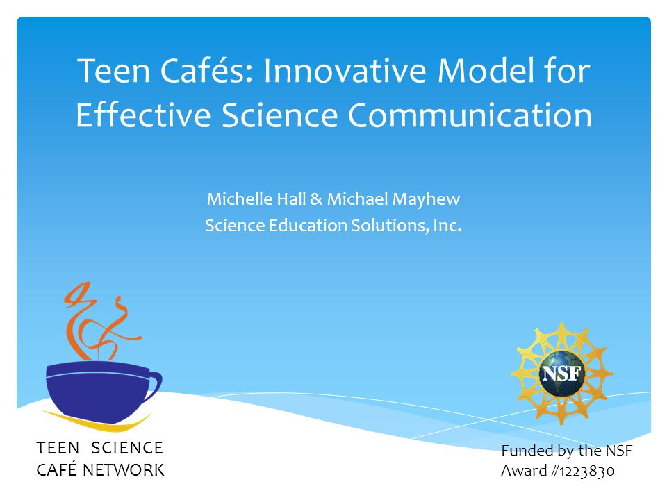 Teen Cafés: Innovative Model for Effective Science Communication Michelle Hall & Michael Mayhew Science Education Solutions, Inc. TEEN SCIENCE CAFÉ NE