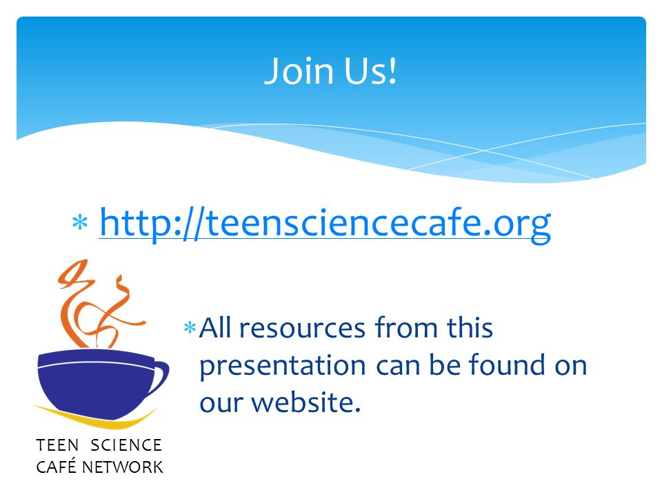 Join Us! TEEN SCIENCE CAFÉ NETWORK http://teensciencecafe.org All resources from this presentation can be found on our website.