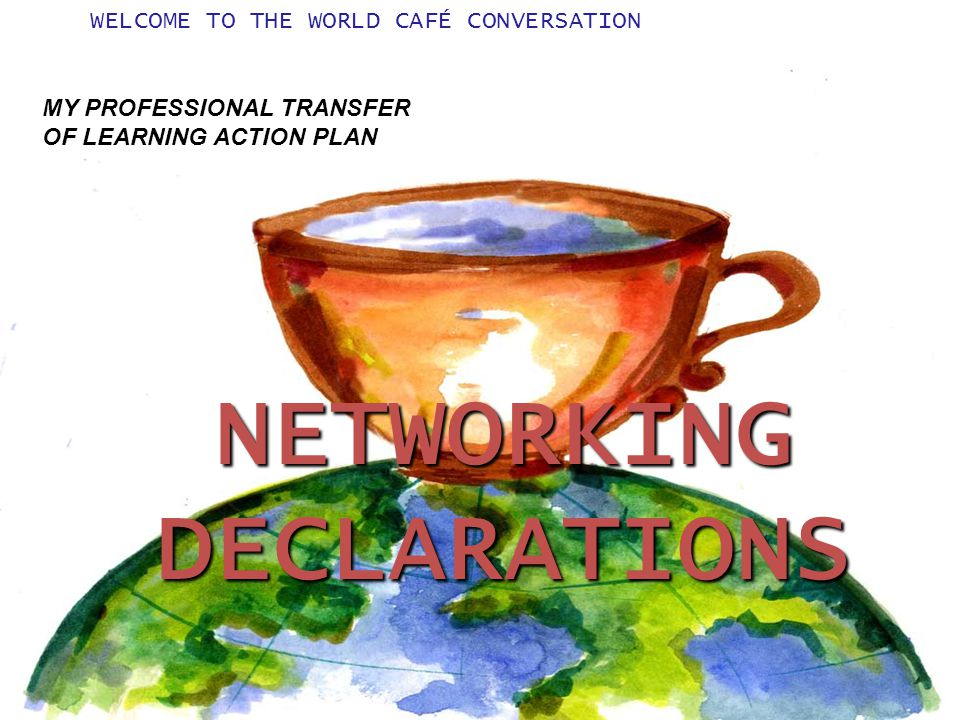 WELCOME TO THE WORLD CAFÉ CONVERSATIONNETWORKINGDECLARATIONS MY PROFESSIONAL TRANSFER OF LEARNING ACTION PLAN