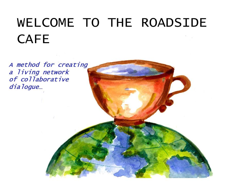 WELCOME TO THE ROADSIDE CAFE A method for creating a living network of collaborative dialogue…