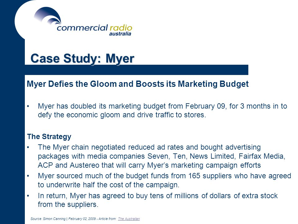 Case Study: Myer Myer Defies the Gloom and Boosts its Marketing Budget Myer has doubled its marketing budget from February 09, for 3 months in to defy the economic gloom and drive traffic to stores.