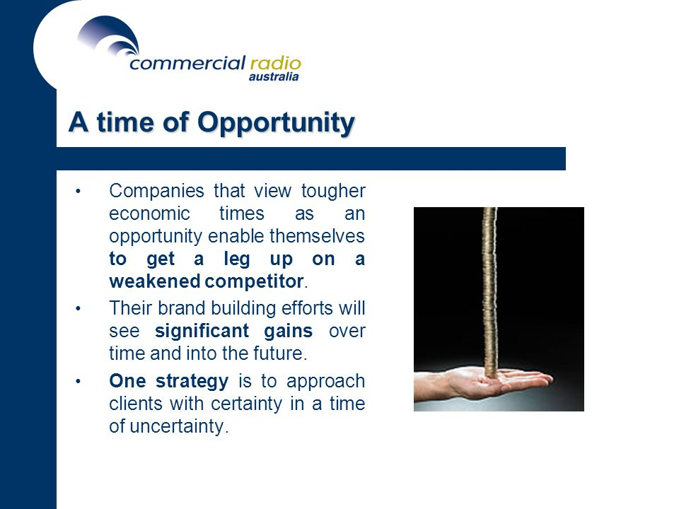 A time of Opportunity Companies that view tougher economic times as an opportunity enable themselves to get a leg up on a weakened competitor.