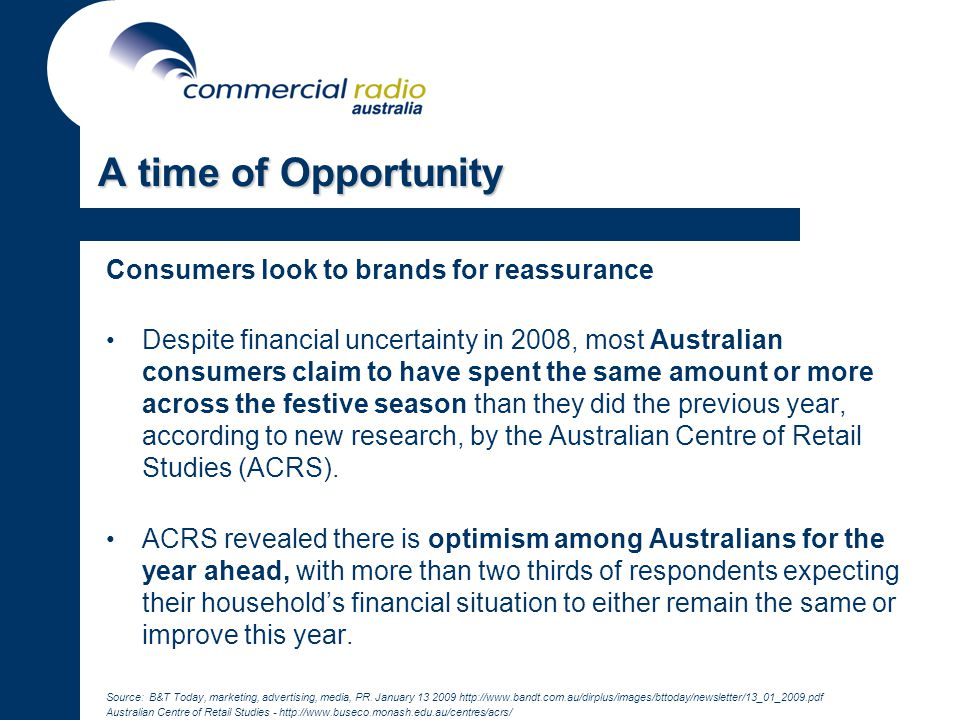Consumers look to brands for reassurance Despite financial uncertainty in 2008, most Australian consumers claim to have spent the same amount or more across the festive season than they did the previous year, according to new research, by the Australian Centre of Retail Studies (ACRS).