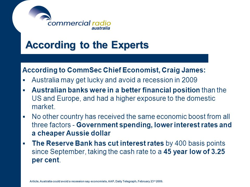 According to the Experts According to CommSec Chief Economist, Craig James: Australia may get lucky and avoid a recession in 2009 Australian banks were in a better financial position than the US and Europe, and had a higher exposure to the domestic market.