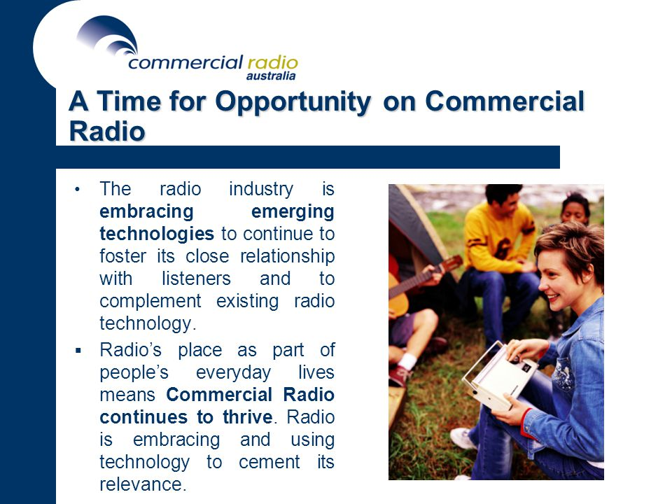 A Time for Opportunity on Commercial Radio The radio industry is embracing emerging technologies to continue to foster its close relationship with listeners and to complement existing radio technology.