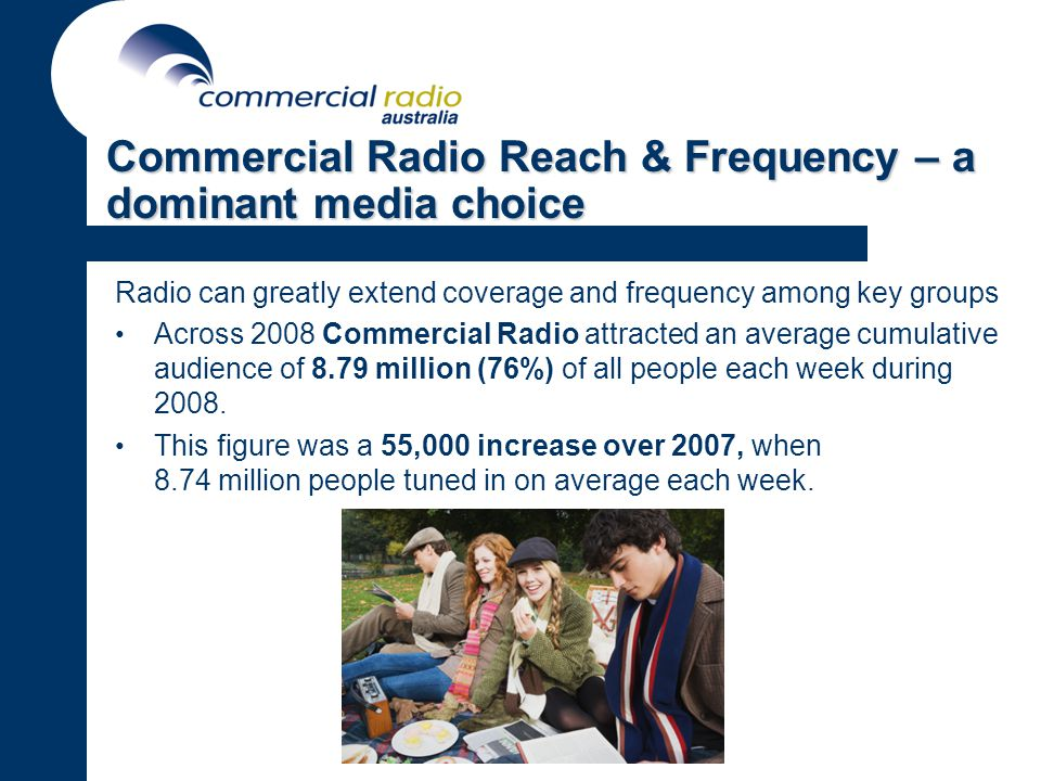 Commercial Radio Reach & Frequency – a dominant media choice Radio can greatly extend coverage and frequency among key groups Across 2008 Commercial Radio attracted an average cumulative audience of 8.79 million (76%) of all people each week during 2008.