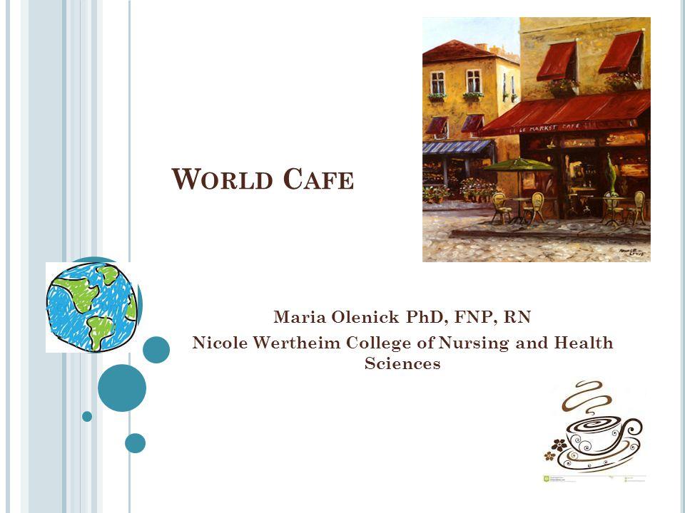 W ORLD C AFE Maria Olenick PhD, FNP, RN Nicole Wertheim College of Nursing and Health Sciences