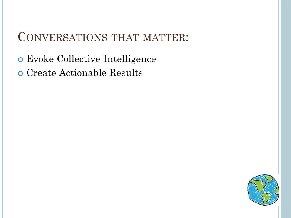 C ONVERSATIONS THAT MATTER : Evoke Collective Intelligence Create Actionable Results