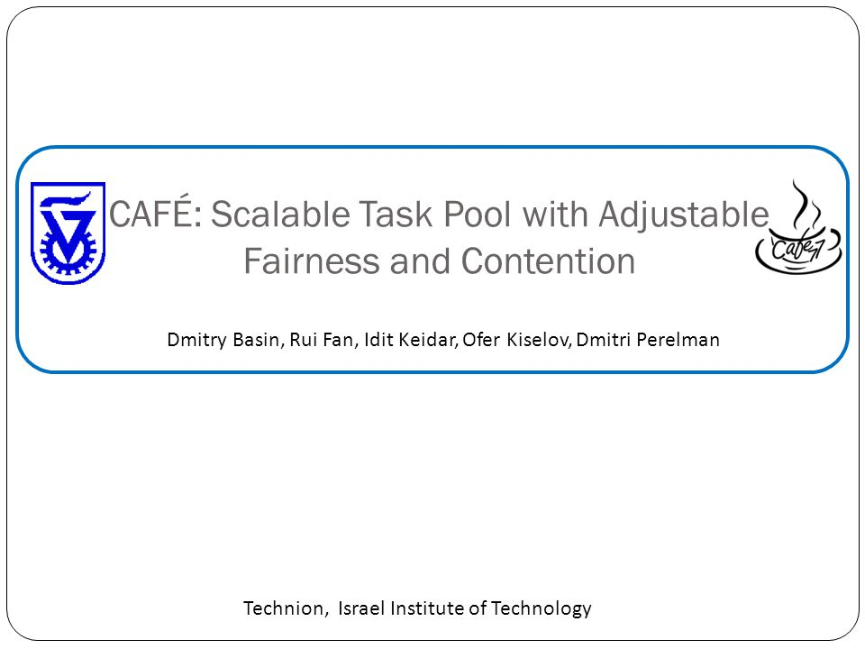 CAFÉ: Scalable Task Pool with Adjustable Fairness and Contention Dmitry Basin, Rui Fan, Idit Keidar, Ofer Kiselov, Dmitri Perelman Technion, Israel Institute of Technology