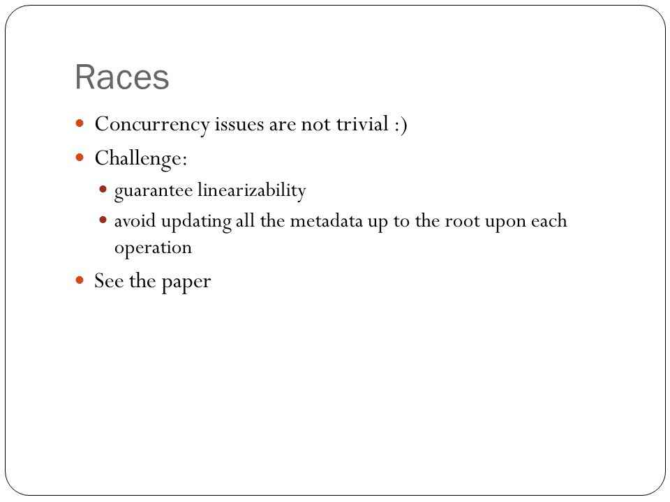 Races Concurrency issues are not trivial :) Challenge: guarantee linearizability avoid updating all the metadata up to the root upon each operation See the paper