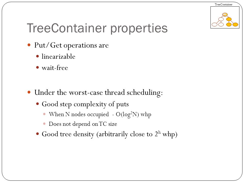 TreeContainer properties Put/Get operations are linearizable wait-free Under the worst-case thread scheduling: Good step complexity of puts When N nodes occupied - O(log 2 N) whp Does not depend on TC size Good tree density (arbitrarily close to 2 h whp) TreeContainer