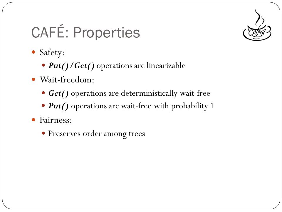 CAFÉ: Properties Safety: Put()/Get() operations are linearizable Wait-freedom: Get() operations are deterministically wait-free Put() operations are wait-free with probability 1 Fairness: Preserves order among trees