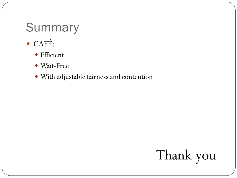 Summary CAFÉ: Efficient Wait-Free With adjustable fairness and contention Thank you