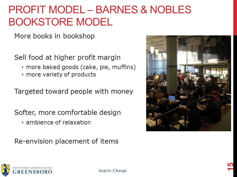 PROFIT MODEL – BARNES & NOBLES BOOKSTORE MODEL More books in bookshop Sell food at higher profit margin more baked goods (cake, pie, muffins) more variety of products Targeted toward people with money Softer, more comfortable design ambience of relaxation Re-envision placement of items 15