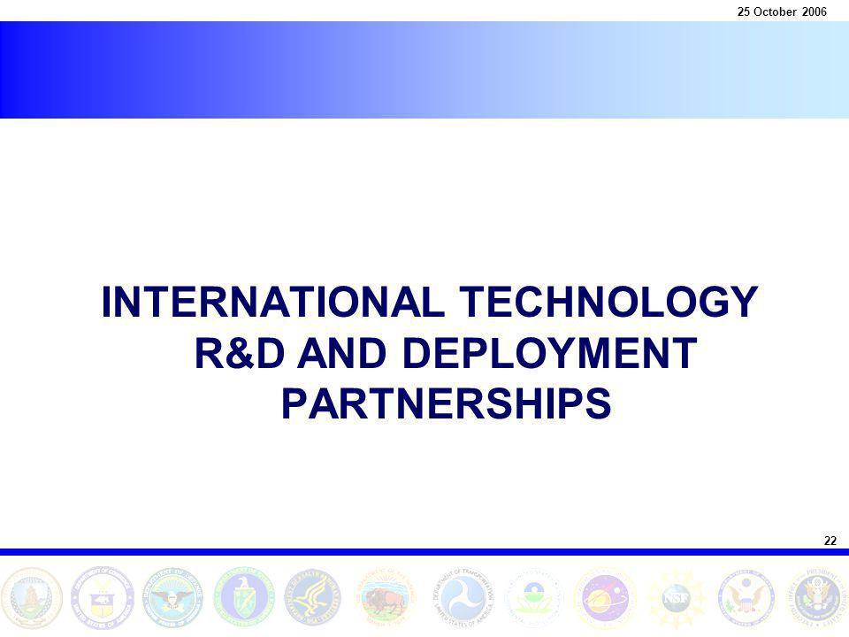 22 25 October 2006 INTERNATIONAL TECHNOLOGY R&D AND DEPLOYMENT PARTNERSHIPS