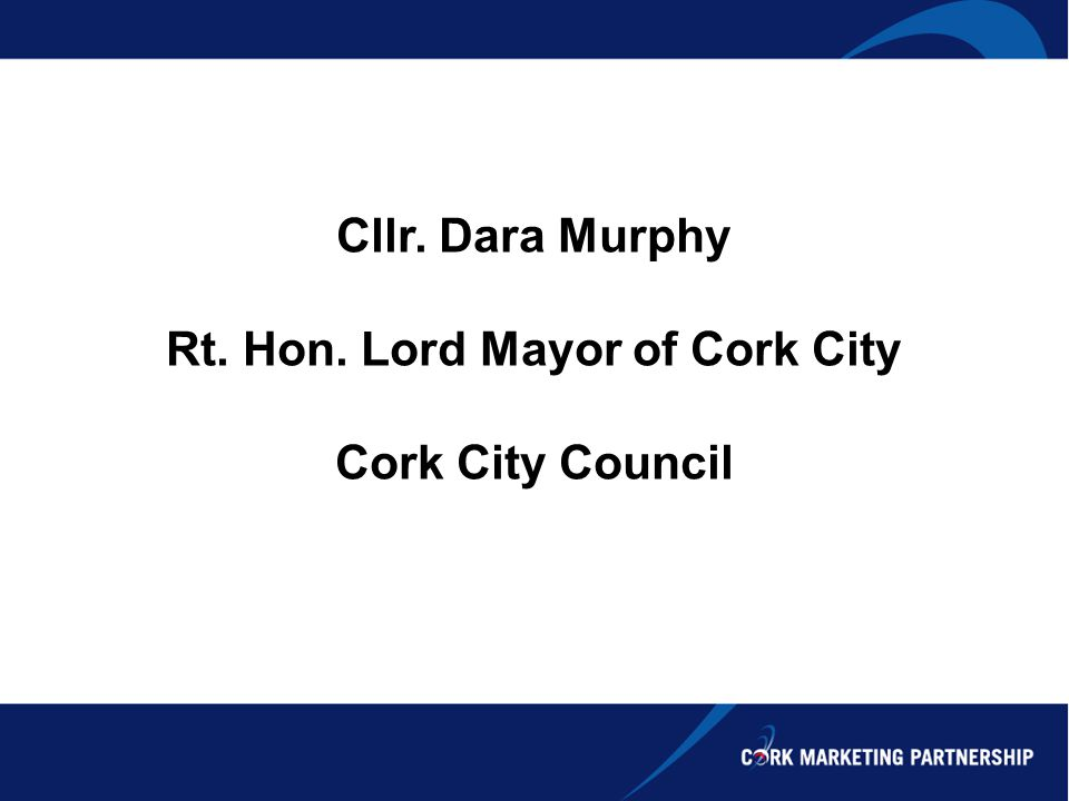Cllr. Dara Murphy Rt. Hon. Lord Mayor of Cork City Cork City Council