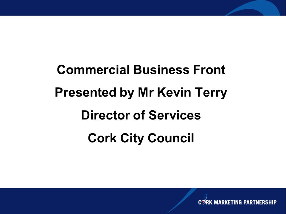 Commercial Business Front Presented by Mr Kevin Terry Director of Services Cork City Council