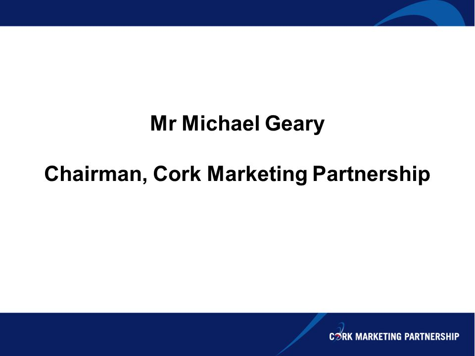 Mr Michael Geary Chairman, Cork Marketing Partnership