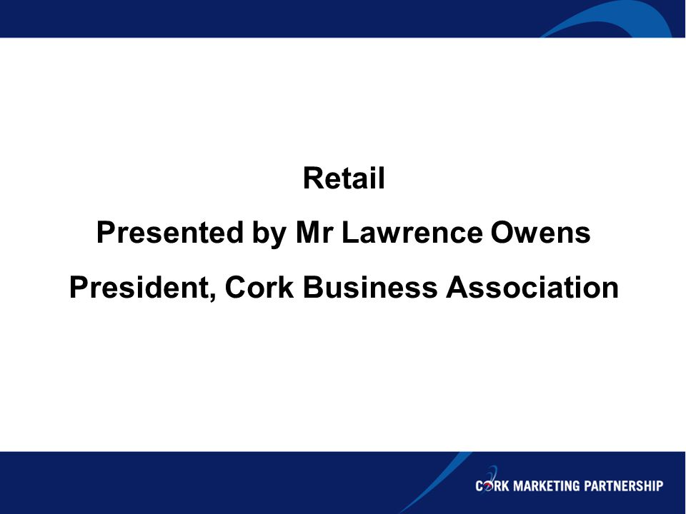 Retail Presented by Mr Lawrence Owens President, Cork Business Association