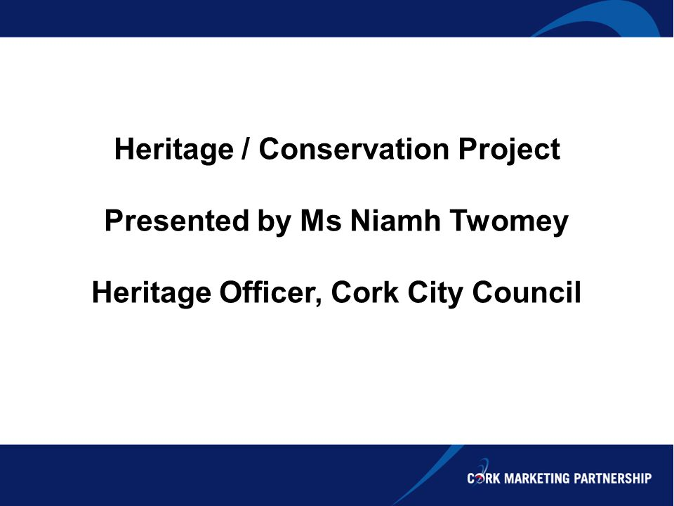 Heritage / Conservation Project Presented by Ms Niamh Twomey Heritage Officer, Cork City Council