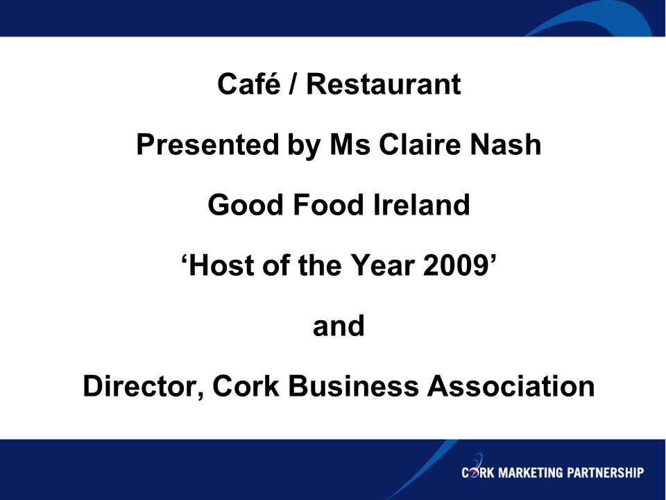 Café / Restaurant Presented by Ms Claire Nash Good Food Ireland Host of the Year 2009 and Director, Cork Business Association