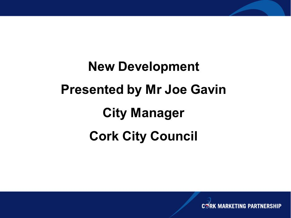 New Development Presented by Mr Joe Gavin City Manager Cork City Council