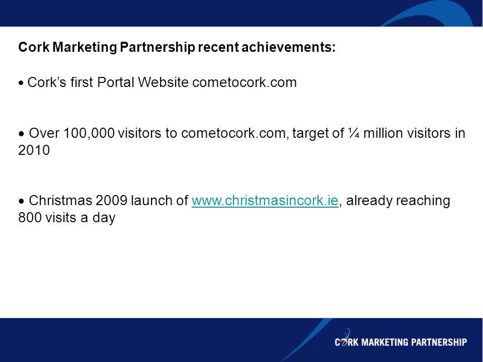 Cork Marketing Partnership recent achievements: Corks first Portal Website cometocork.com Over 100,000 visitors to cometocork.com, target of ¼ million visitors in 2010 Christmas 2009 launch of www.christmasincork.ie, already reaching 800 visits a daywww.christmasincork.ie