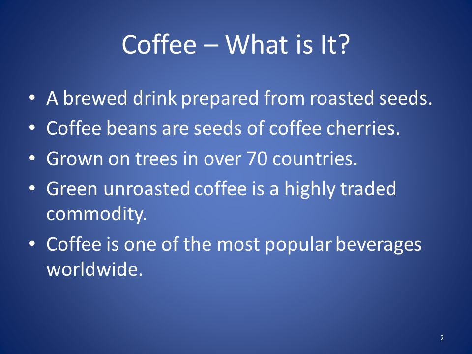 Coffee – What is It. A brewed drink prepared from roasted seeds.
