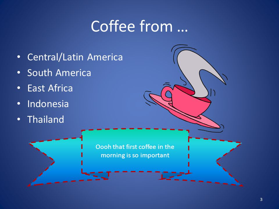 Coffee from … Central/Latin America South America East Africa Indonesia Thailand 3 Oooh that first coffee in the morning is so important