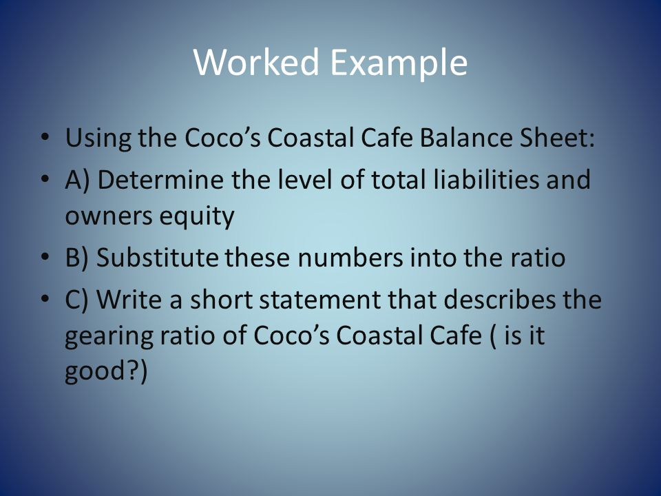 Worked Example Using the Cocos Coastal Cafe Balance Sheet: A) Determine the level of total liabilities and owners equity B) Substitute these numbers into the ratio C) Write a short statement that describes the gearing ratio of Cocos Coastal Cafe ( is it good )