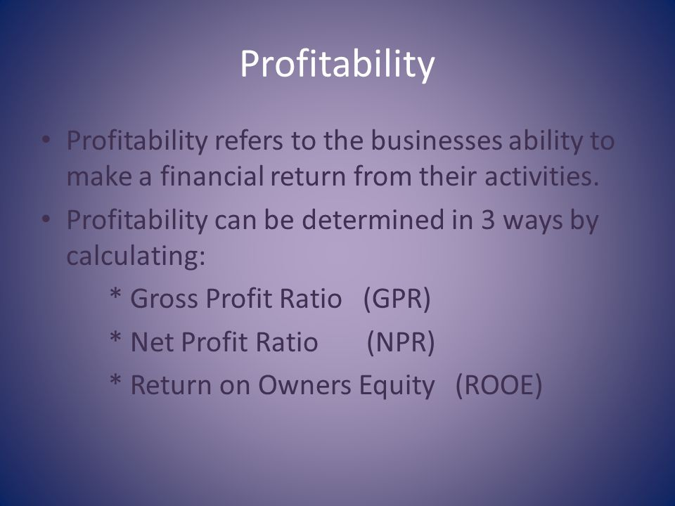 Profitability Profitability refers to the businesses ability to make a financial return from their activities.