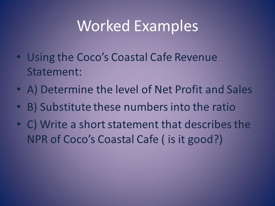 Worked Examples Using the Cocos Coastal Cafe Revenue Statement: A) Determine the level of Net Profit and Sales B) Substitute these numbers into the ratio C) Write a short statement that describes the NPR of Cocos Coastal Cafe ( is it good?)
