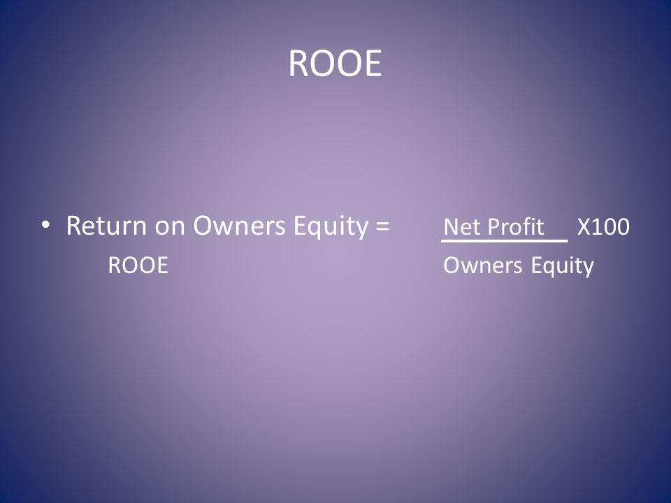 ROOE Return on Owners Equity = Net ProfitX100 ROOEOwners Equity