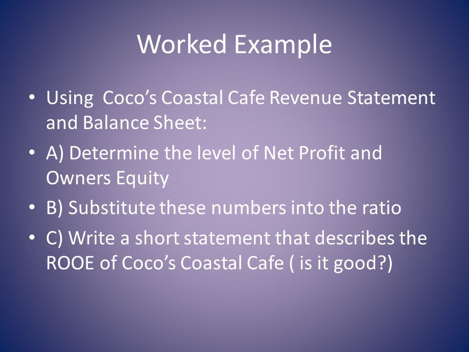 Worked Example Using Cocos Coastal Cafe Revenue Statement and Balance Sheet: A) Determine the level of Net Profit and Owners Equity B) Substitute these numbers into the ratio C) Write a short statement that describes the ROOE of Cocos Coastal Cafe ( is it good?)