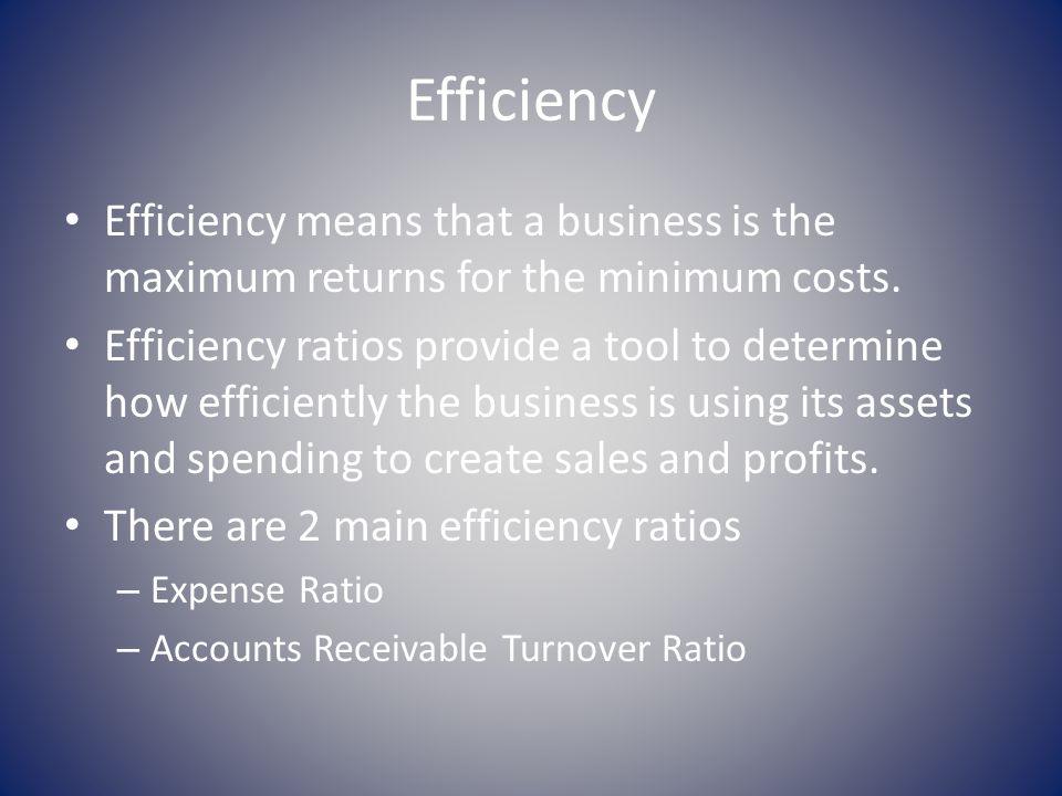 Efficiency Efficiency means that a business is the maximum returns for the minimum costs.