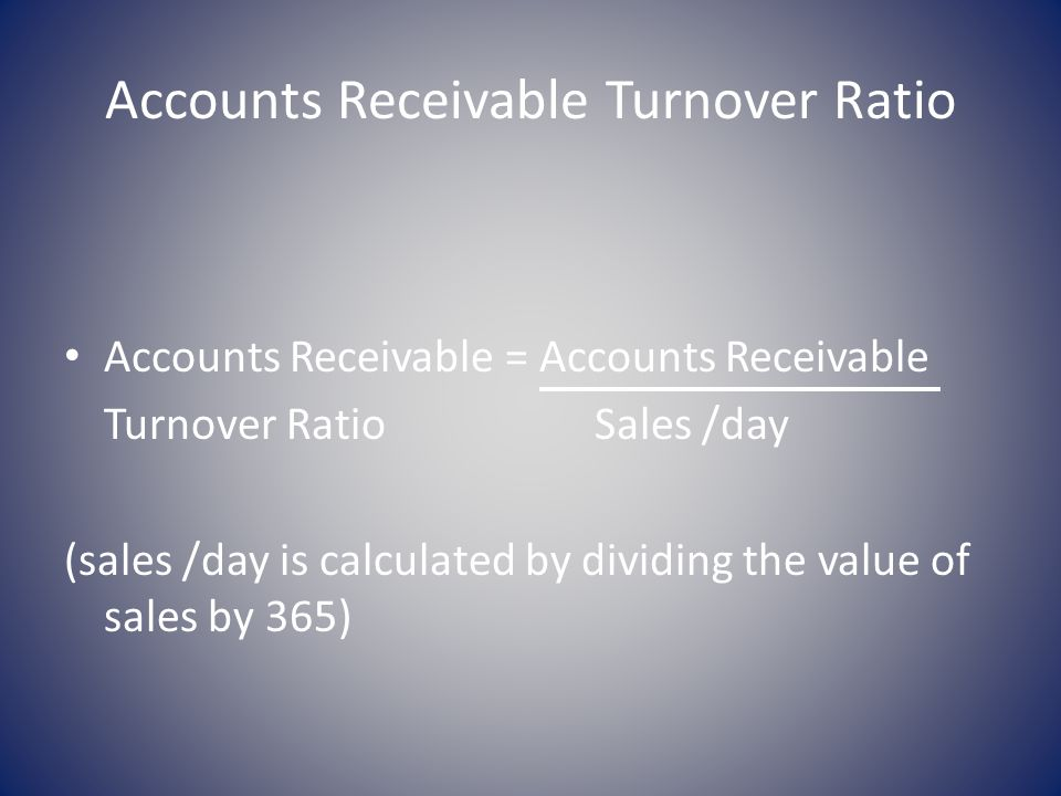 Accounts Receivable Turnover Ratio Accounts Receivable = Accounts Receivable Turnover RatioSales /day (sales /day is calculated by dividing the value of sales by 365)
