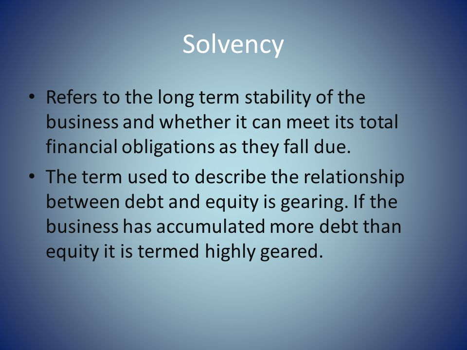 Solvency Refers to the long term stability of the business and whether it can meet its total financial obligations as they fall due.