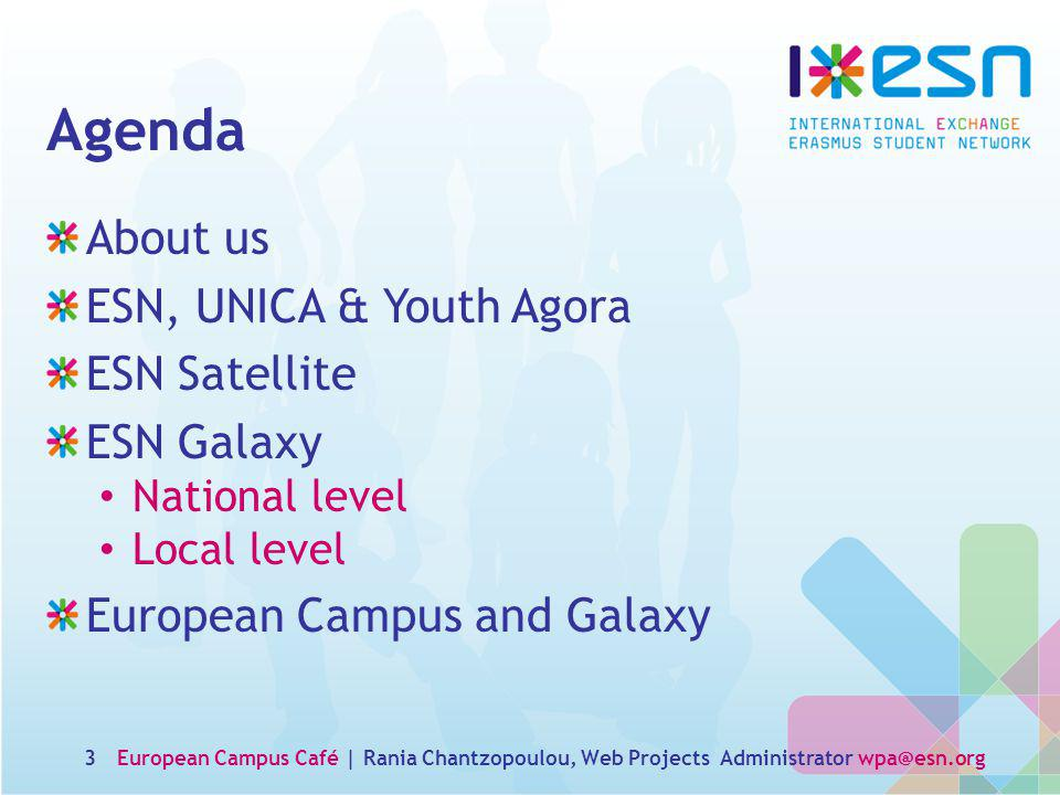 Agenda About us ESN, UNICA & Youth Agora ESN Satellite ESN Galaxy National level Local level European Campus and Galaxy European Campus Café | Rania Chantzopoulou, Web Projects Administrator wpa@esn.org3