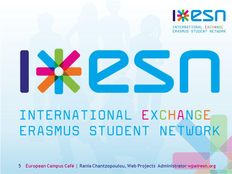 5European Campus Café | Rania Chantzopoulou, Web Projects Administrator wpa@esn.org