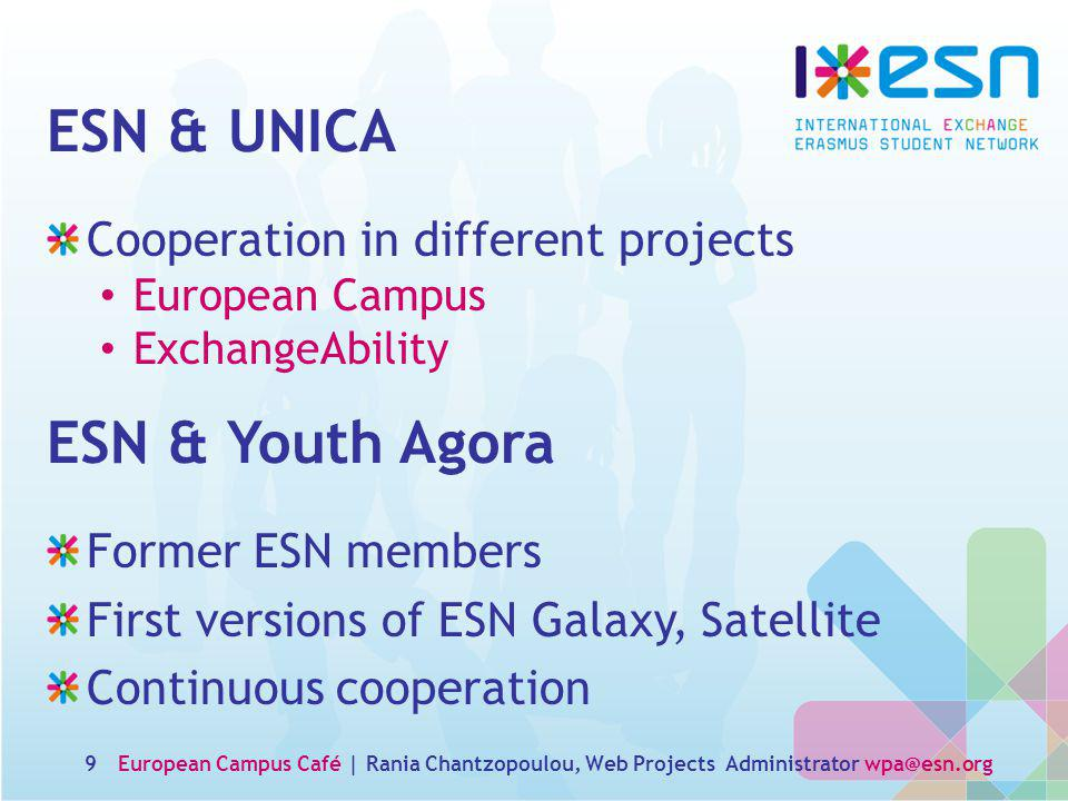 ESN & UNICA Cooperation in different projects European Campus ExchangeAbility 9 ESN & Youth Agora Former ESN members First versions of ESN Galaxy, Satellite Continuous cooperation European Campus Café | Rania Chantzopoulou, Web Projects Administrator wpa@esn.org